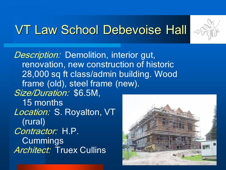 VT Law School Debevoise Hall Description: Demolition, interior gut, renovation, new construction of historic 28,000 sq ft class/admin building.
