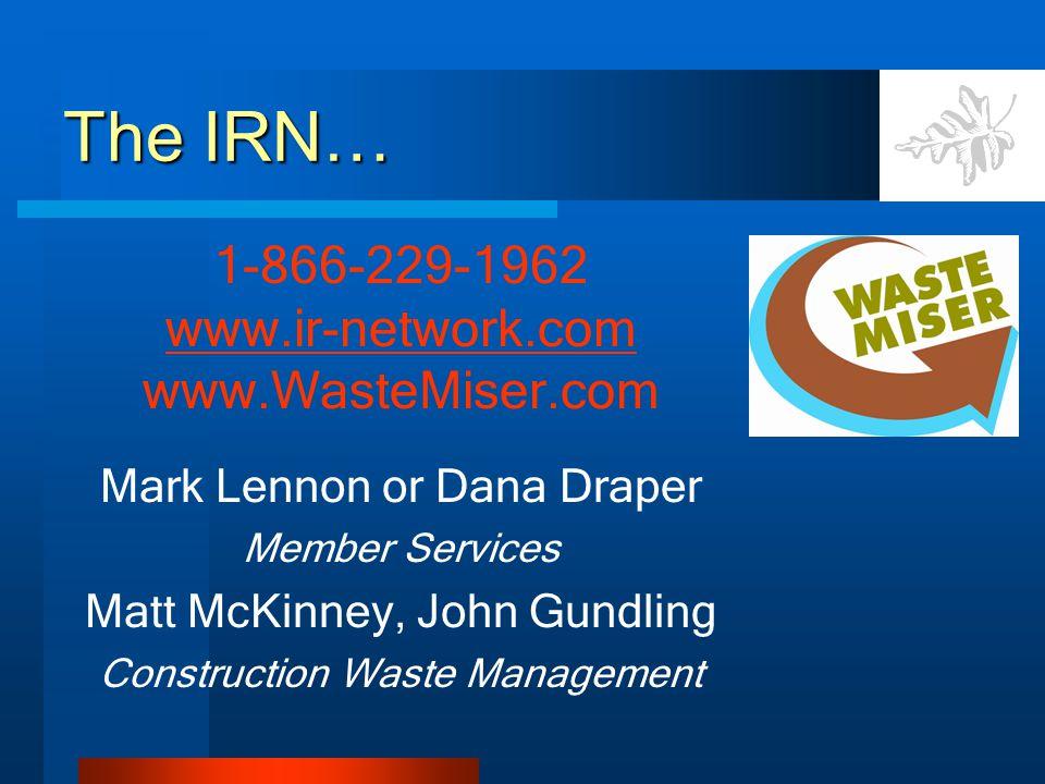 The IRN… 1-866-229-1962 www.ir-network.com www.WasteMiser.com Mark Lennon or Dana Draper Member Services Matt McKinney, John Gundling Construction Waste Management