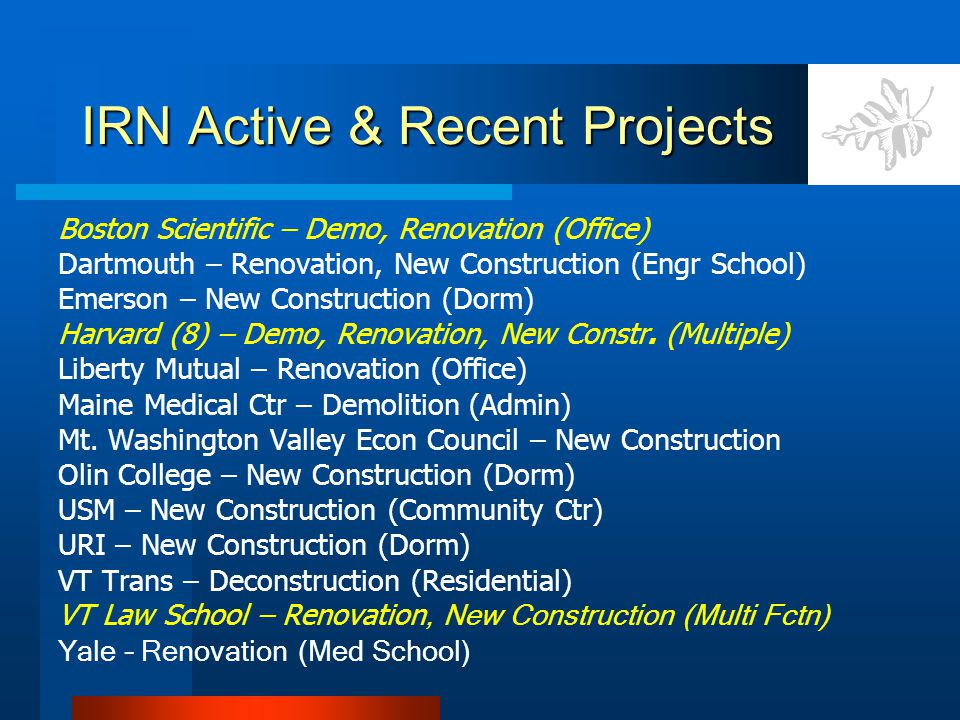 IRN Active & Recent Projects Boston Scientific – Demo, Renovation (Office) Dartmouth – Renovation, New Construction (Engr School) Emerson – New Constr