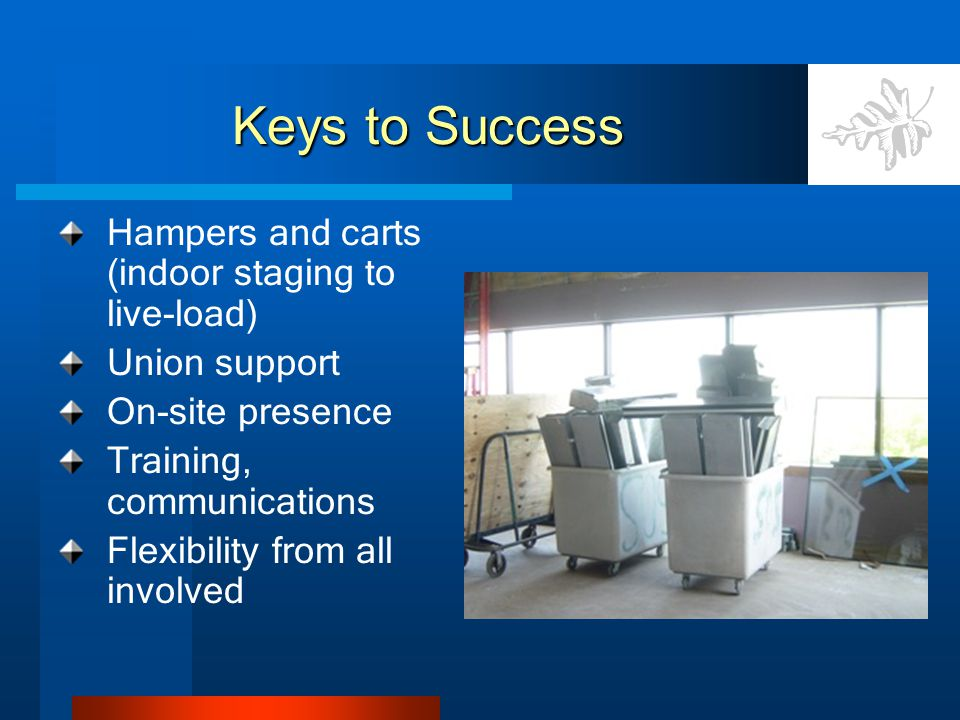 Keys to Success Hampers and carts (indoor staging to live-load) Union support On-site presence Training, communications Flexibility from all involved