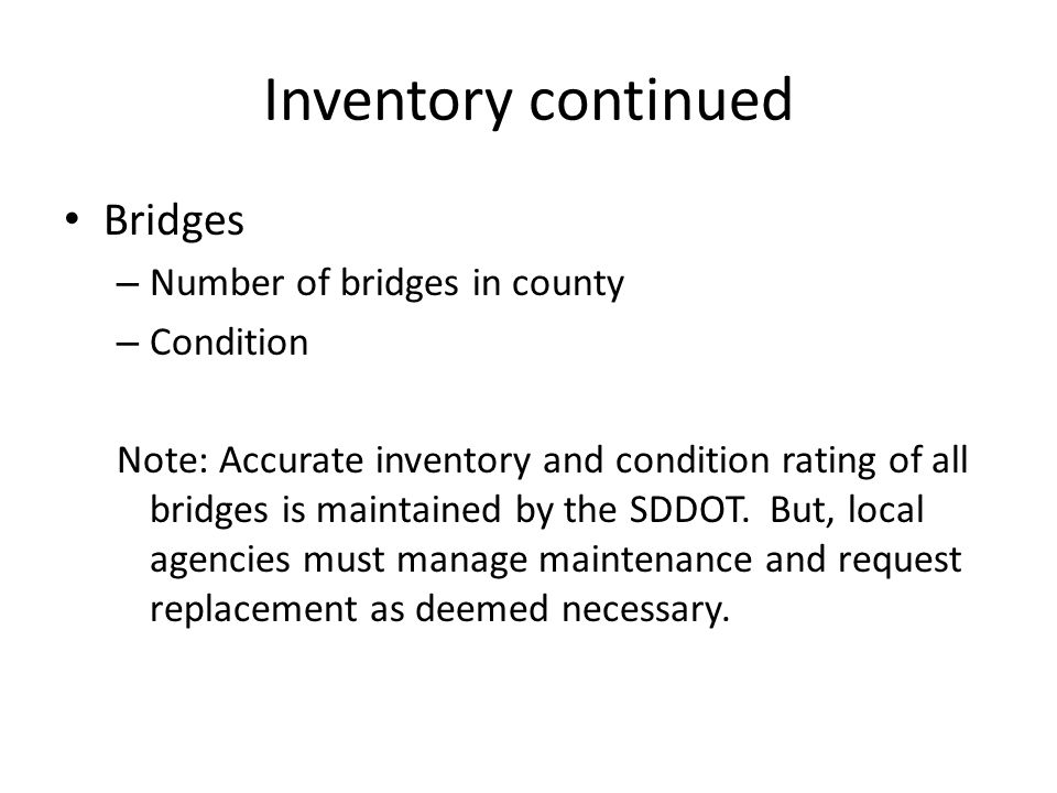 Inventory continued Bridges – Number of bridges in county – Condition Note: Accurate inventory and condition rating of all bridges is maintained by the SDDOT.