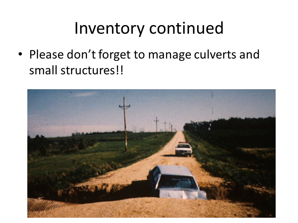 Inventory continued Please don't forget to manage culverts and small structures!!