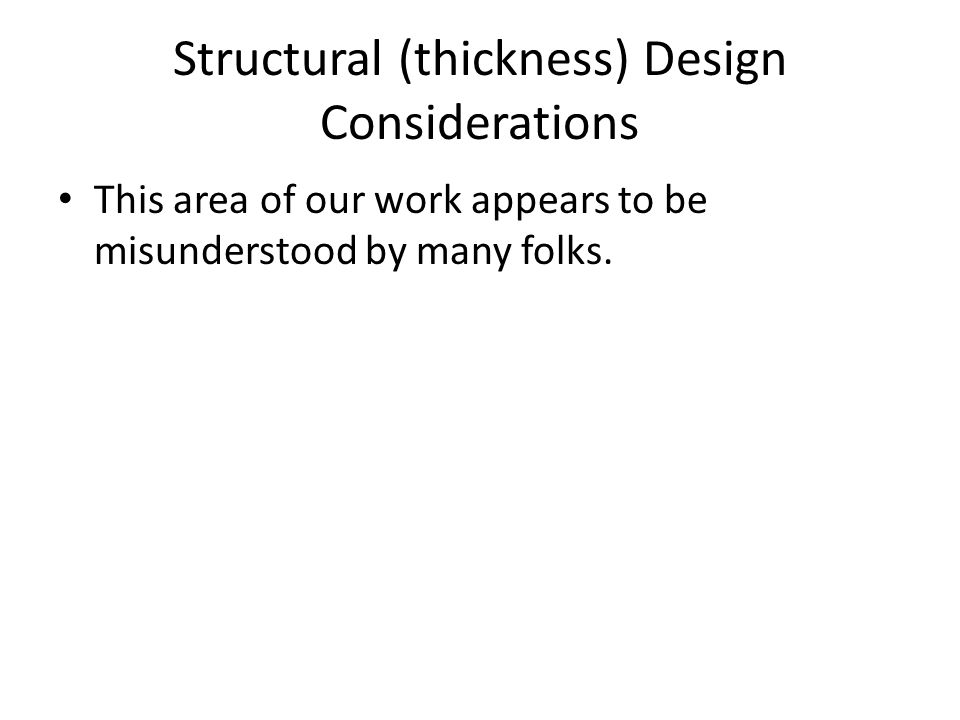 Structural (thickness) Design Considerations This area of our work appears to be misunderstood by many folks.