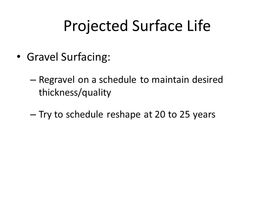 Projected Surface Life Gravel Surfacing: – Regravel on a schedule to maintain desired thickness/quality – Try to schedule reshape at 20 to 25 years