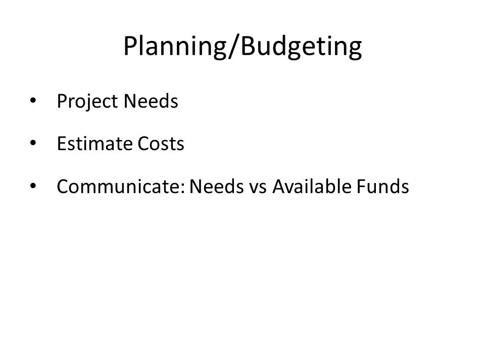 Planning/Budgeting Project Needs Estimate Costs Communicate: Needs vs Available Funds
