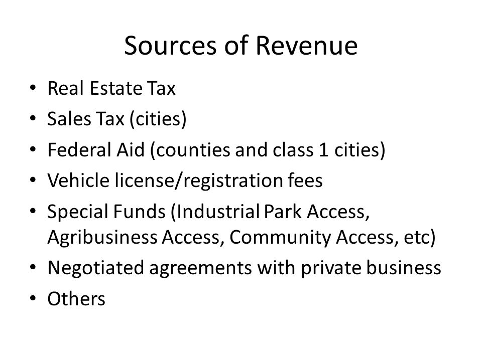 Sources of Revenue Real Estate Tax Sales Tax (cities) Federal Aid (counties and class 1 cities) Vehicle license/registration fees Special Funds (Industrial Park Access, Agribusiness Access, Community Access, etc) Negotiated agreements with private business Others