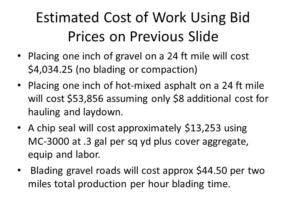 Estimated Cost of Work Using Bid Prices on Previous Slide Placing one inch of gravel on a 24 ft mile will cost $4,034.25 (no blading or compaction) Placing one inch of hot-mixed asphalt on a 24 ft mile will cost $53,856 assuming only $8 additional cost for hauling and laydown.