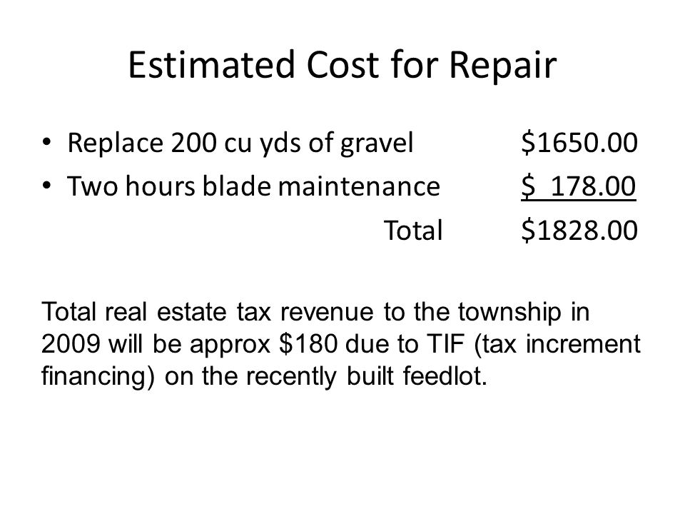 Estimated Cost for Repair Replace 200 cu yds of gravel$1650.00 Two hours blade maintenance$ 178.00 Total$1828.00 Total real estate tax revenue to the township in 2009 will be approx $180 due to TIF (tax increment financing) on the recently built feedlot.