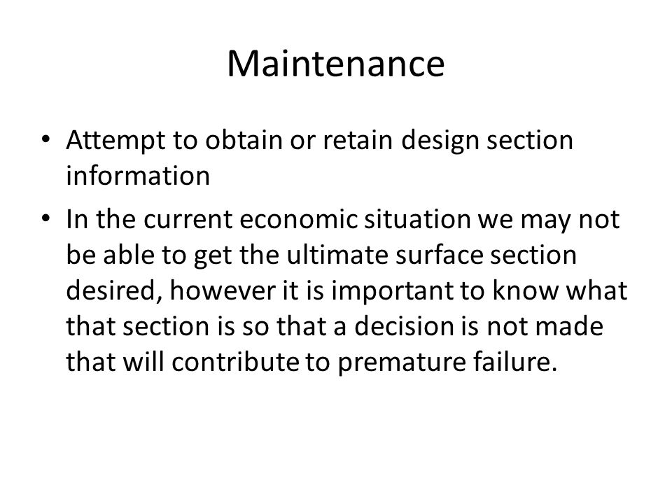 Maintenance Attempt to obtain or retain design section information In the current economic situation we may not be able to get the ultimate surface section desired, however it is important to know what that section is so that a decision is not made that will contribute to premature failure.