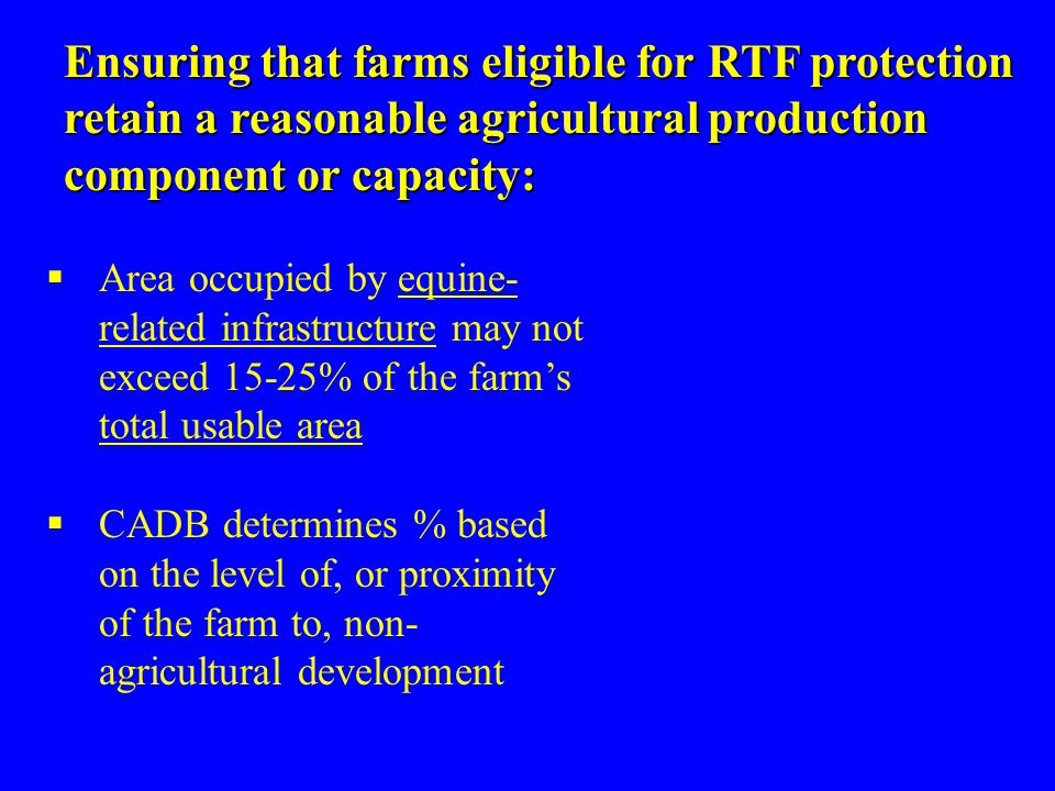 Ensuring that farms eligible for RTF protection retain a reasonable agricultural production component or capacity:  Area occupied by equine- related infrastructure may not exceed 15-25% of the farm's total usable area  CADB determines % based on the level of, or proximity of the farm to, non- agricultural development