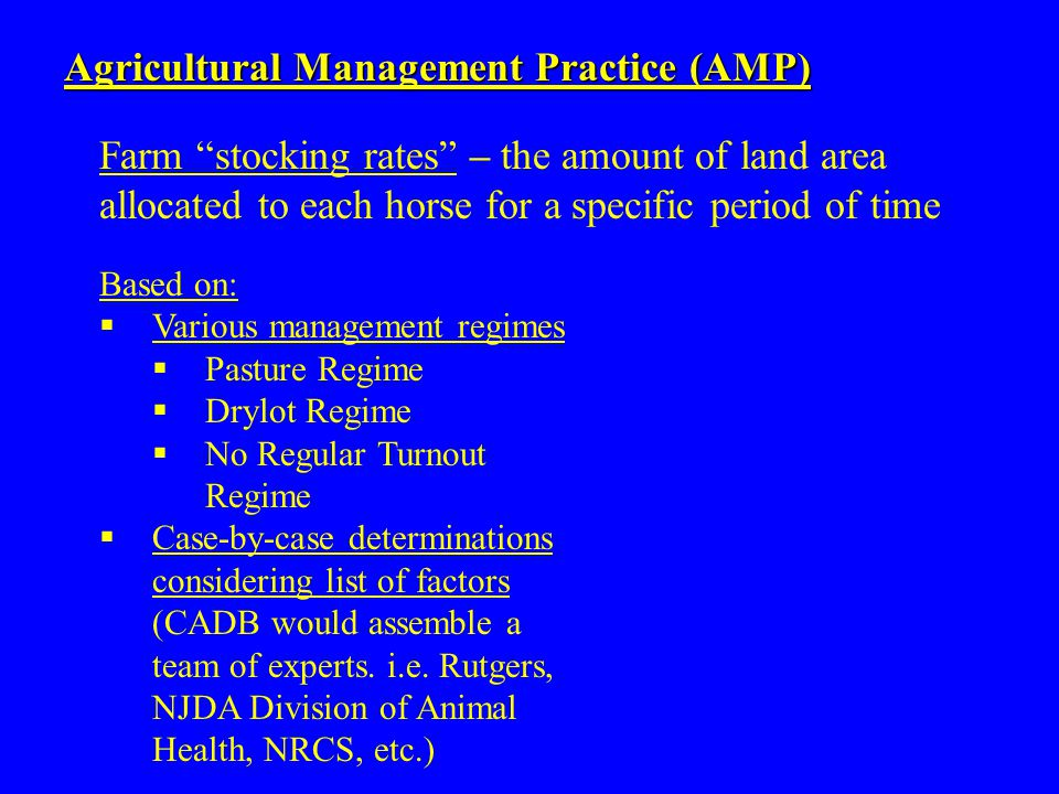 Agricultural Management Practice (AMP) Based on:  Various management regimes  Pasture Regime  Drylot Regime  No Regular Turnout Regime  Case-by-case determinations considering list of factors (CADB would assemble a team of experts.