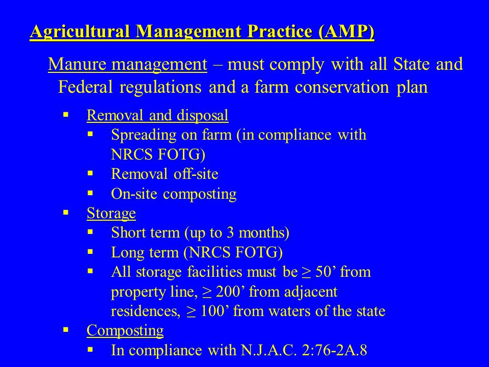 Manure management – must comply with all State and Federal regulations and a farm conservation plan Agricultural Management Practice (AMP)  Removal and disposal  Spreading on farm (in compliance with NRCS FOTG)  Removal off-site  On-site composting  Storage  Short term (up to 3 months)  Long term (NRCS FOTG)  All storage facilities must be ≥ 50' from property line, ≥ 200' from adjacent residences, ≥ 100' from waters of the state  Composting  In compliance with N.J.A.C.