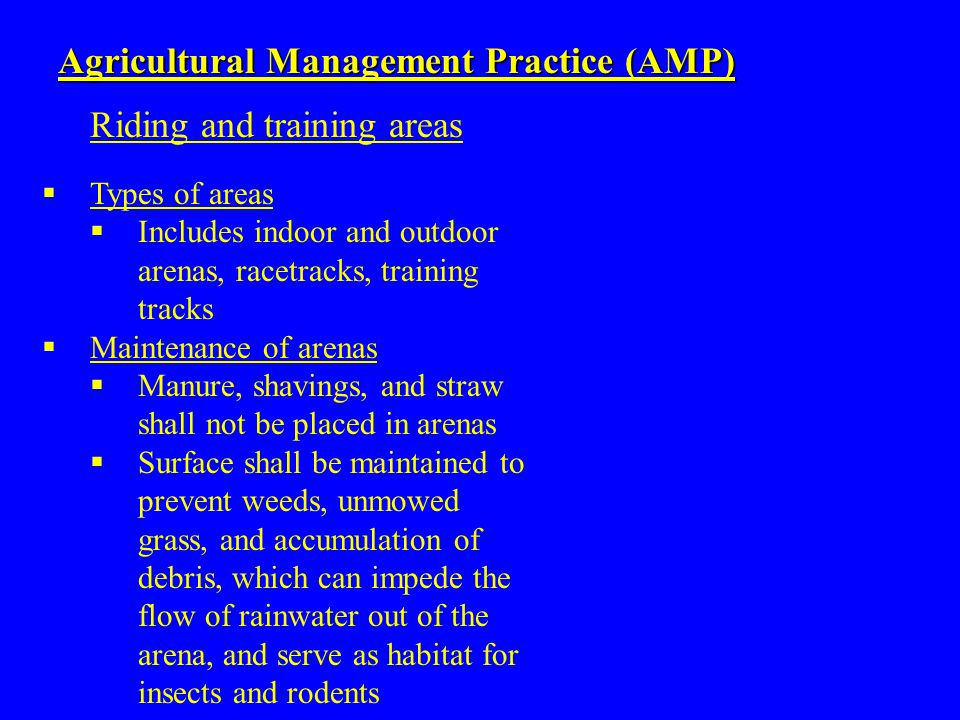  Types of areas  Includes indoor and outdoor arenas, racetracks, training tracks  Maintenance of arenas  Manure, shavings, and straw shall not be placed in arenas  Surface shall be maintained to prevent weeds, unmowed grass, and accumulation of debris, which can impede the flow of rainwater out of the arena, and serve as habitat for insects and rodents Agricultural Management Practice (AMP) Riding and training areas