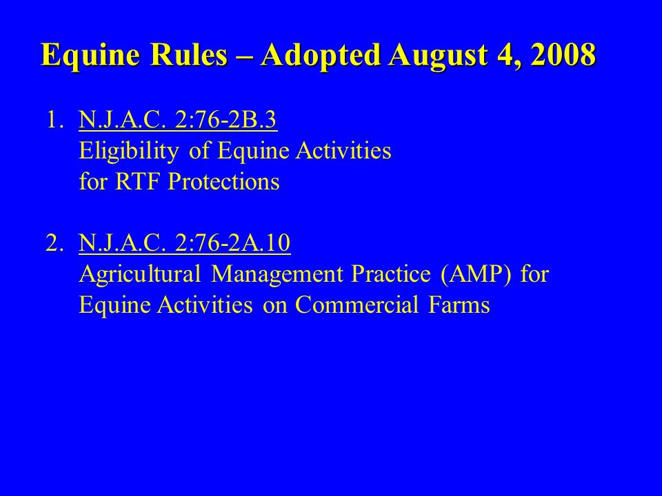 Equine Rules – Adopted August 4, 2008 1.N.J.A.C. 2:76-2B.3 Eligibility of Equine Activities for RTF Protections 2.N.J.A.C. 2:76-2A.10 Agricultural Man