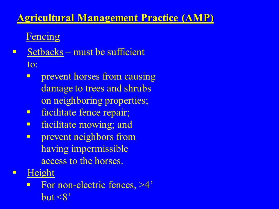  Setbacks – must be sufficient to:  prevent horses from causing damage to trees and shrubs on neighboring properties;  facilitate fence repair;  facilitate mowing; and  prevent neighbors from having impermissible access to the horses.