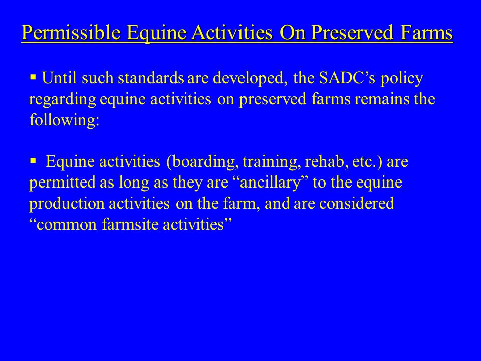 Permissible Equine Activities On Preserved Farms  Until such standards are developed, the SADC's policy regarding equine activities on preserved farms remains the following:  Equine activities (boarding, training, rehab, etc.) are permitted as long as they are ancillary to the equine production activities on the farm, and are considered common farmsite activities