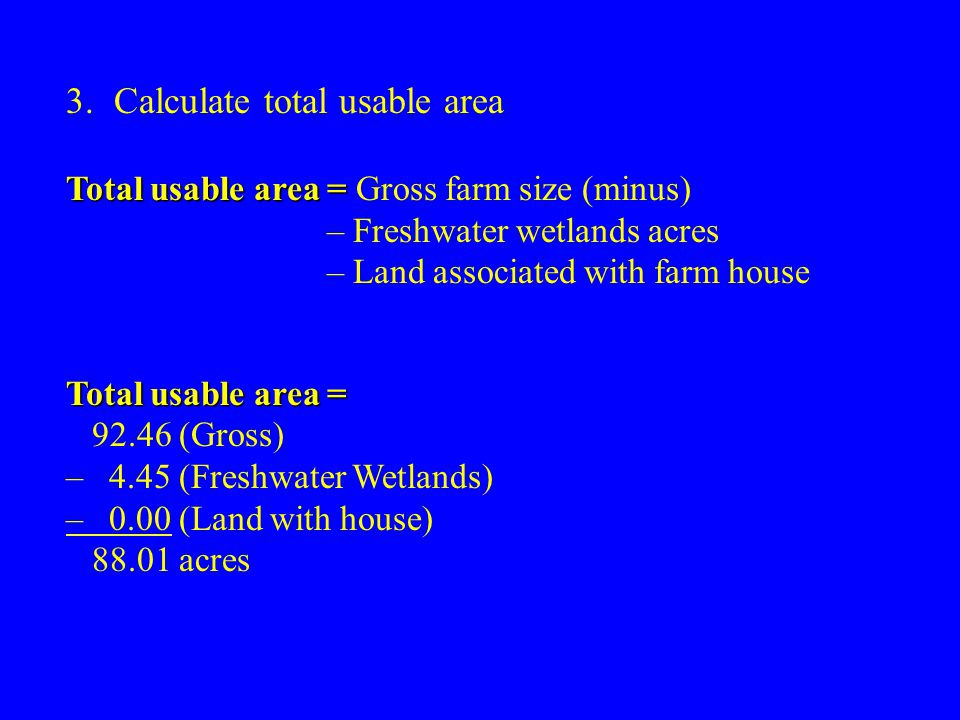 3.Calculate total usable area Total usable area = Total usable area = Gross farm size (minus) – Freshwater wetlands acres – Land associated with farm house Total usable area = 92.46 (Gross) – 4.45 (Freshwater Wetlands) – 0.00 (Land with house) 88.01 acres