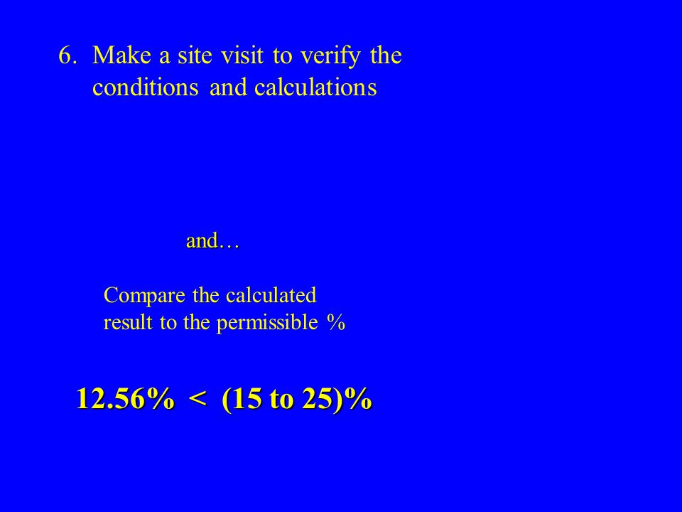 6.Make a site visit to verify the conditions and calculations and… Compare the calculated result to the permissible % 12.56% < (15 to 25)%