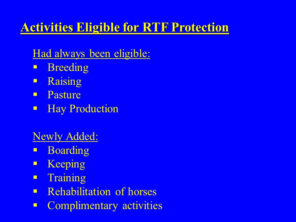 Activities Eligible for RTF Protection Had always been eligible:  Breeding  Raising  Pasture  Hay Production Newly Added:  Boarding  Keeping  T
