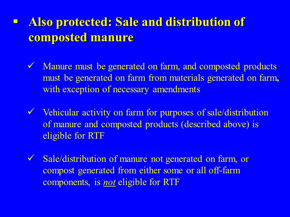  Also protected: Sale and distribution of composted manure Manure must be generated on farm, and composted products must be generated on farm from materials generated on farm, with exception of necessary amendments Vehicular activity on farm for purposes of sale/distribution of manure and composted products (described above) is eligible for RTF Sale/distribution of manure not generated on farm, or compost generated from either some or all off-farm components, is not eligible for RTF