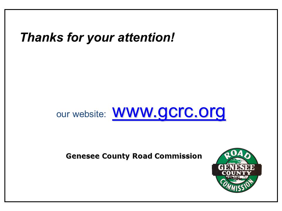 www.gcrc.org our website: www.gcrc.orgwww.gcrc.org Thanks for your attention! Genesee County Road Commission