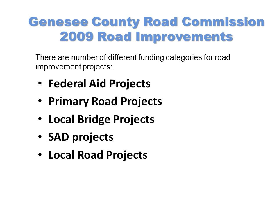 Genesee County Road Commission 2009 Road Improvements Federal Aid Projects Primary Road Projects Local Bridge Projects SAD projects Local Road Projects There are number of different funding categories for road improvement projects: