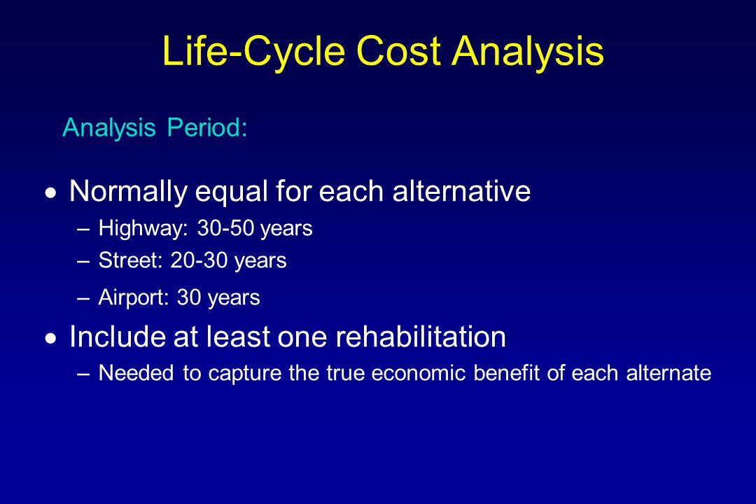  Economic Factors –Discount rate –Analysis Period  Engineering Factors –Comparable sections –Rehabilitation selection –Agency Costs –User costs Basic Factors: Life-Cycle Cost Analysis
