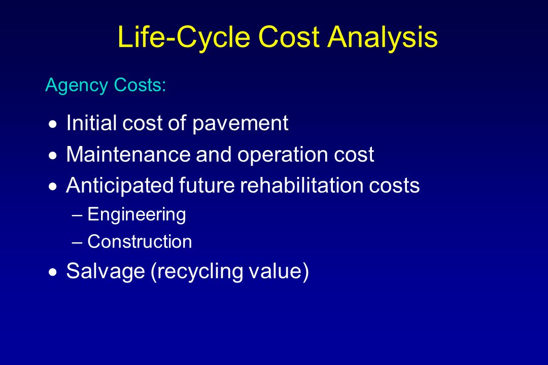  Normally equal for each alternative –Highway: 30-50 years –Street: 20-30 years –Airport: 30 years  Include at least one rehabilitation –Needed to capture the true economic benefit of each alternate Analysis Period: Life-Cycle Cost Analysis