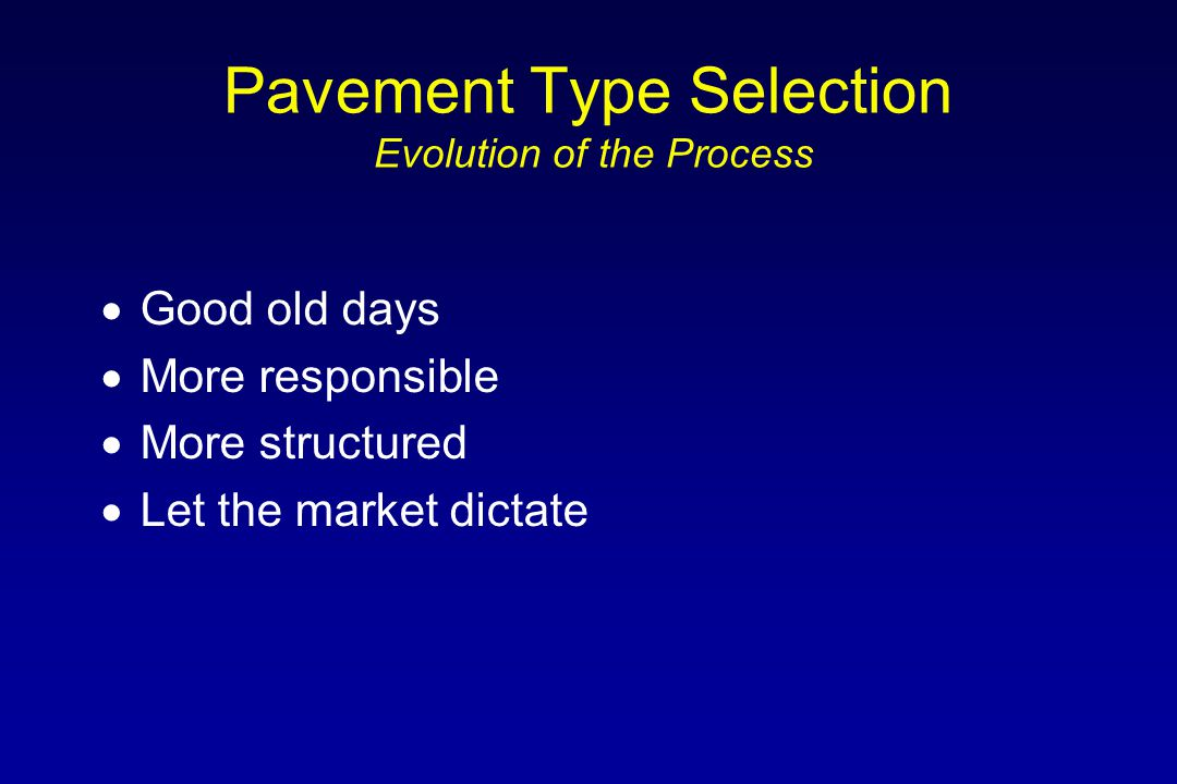 Pavement Type Selection Evolution of the Process  Good old days  More responsible  More structured  Let the market dictate