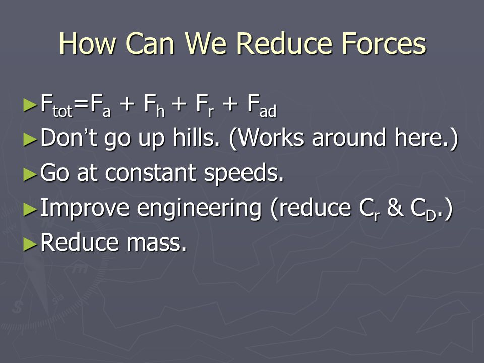 How Can We Reduce Forces ► F tot =F a + F h + F r + F ad ► Don't go up hills.