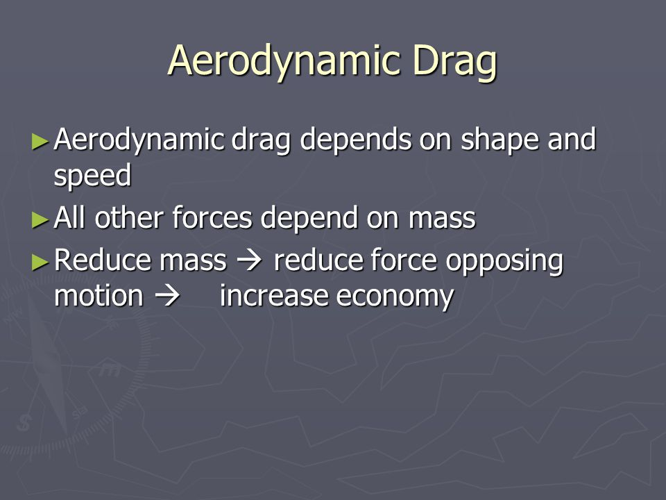► Aerodynamic drag depends on shape and speed ► All other forces depend on mass ► Reduce mass  reduce force opposing motion  increase economy