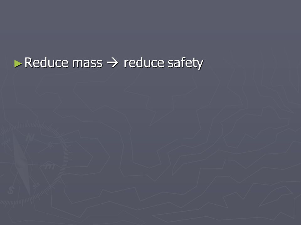 ► Reduce mass  reduce safety
