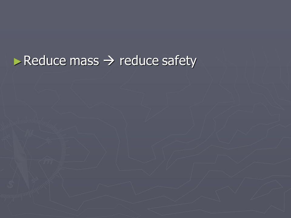 ► Reduce mass  reduce safety