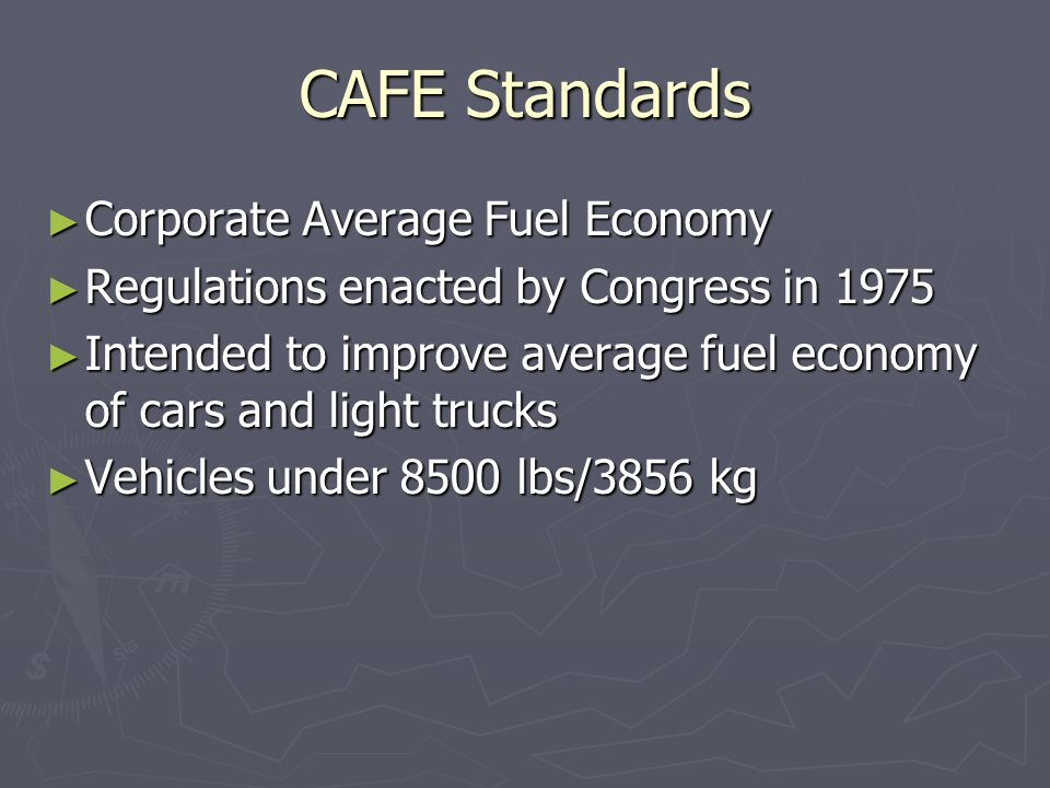 CAFE Standards ► Corporate Average Fuel Economy ► Regulations enacted by Congress in 1975 ► Intended to improve average fuel economy of cars and light trucks ► Vehicles under 8500 lbs/3856 kg