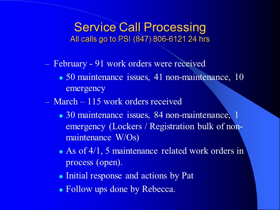 Service Call Processing All calls go to PSI (847) 806-6121 24 hrs – February - 91 work orders were received 50 maintenance issues, 41 non-maintenance, 10 emergency – March – 115 work orders received 30 maintenance issues, 84 non-maintenance, 1 emergency (Lockers / Registration bulk of non- maintenance W/Os) As of 4/1, 5 maintenance related work orders in process (open).