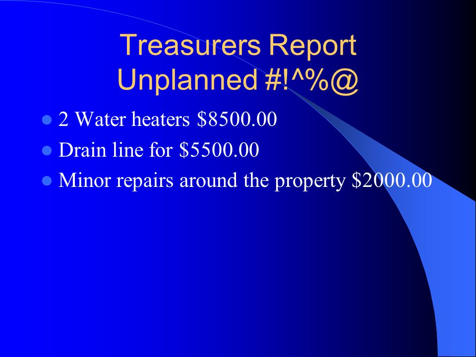 Treasurers Report Unplanned #!^%@ 2 Water heaters $8500.00 Drain line for $5500.00 Minor repairs around the property $2000.00