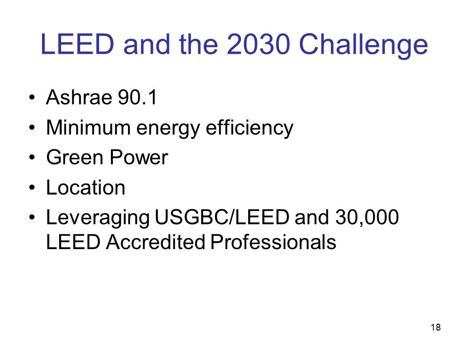 18 LEED and the 2030 Challenge Ashrae 90.1 Minimum energy efficiency Green Power Location Leveraging USGBC/LEED and 30,000 LEED Accredited Professionals