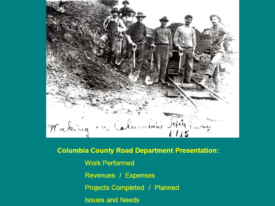 Columbia County Road Department Presentation: Work Performed Revenues / Expenses Projects Completed / Planned Issues and Needs