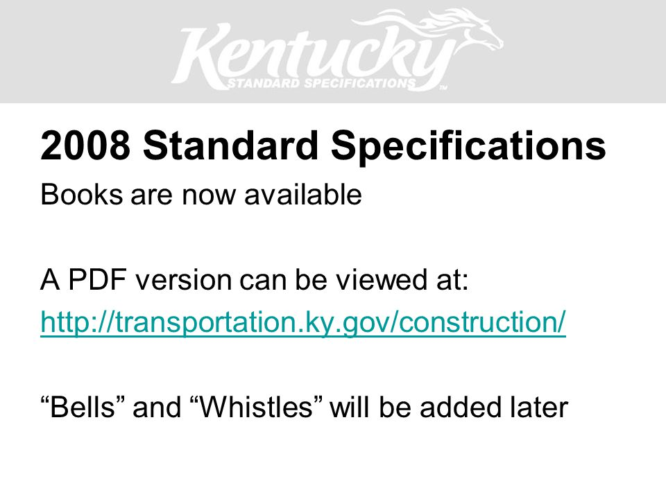 "2008 Standard Specifications Books are now available A PDF version can be viewed at: http://transportation.ky.gov/construction/ ""Bells"" and ""Whistles"""