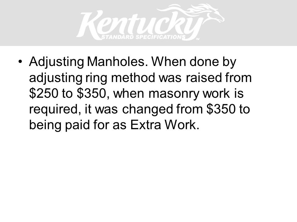 Adjusting Manholes. When done by adjusting ring method was raised from $250 to $350, when masonry work is required, it was changed from $350 to being