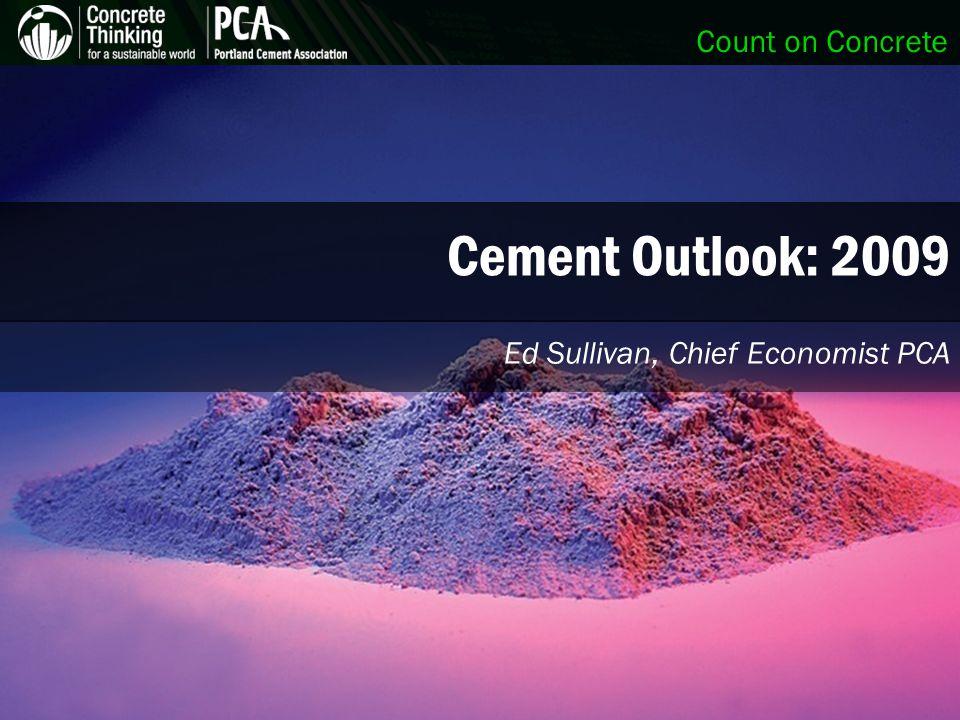 Count on Concrete Cement Outlook: 2009 Ed Sullivan, Chief Economist PCA