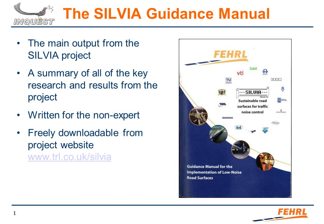 1 The SILVIA Guidance Manual The main output from the SILVIA project A summary of all of the key research and results from the project Written for the non-expert Freely downloadable from project website www.trl.co.uk/silvia www.trl.co.uk/silvia