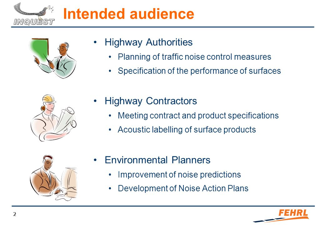 2 Intended audience Highway Authorities Planning of traffic noise control measures Specification of the performance of surfaces Highway Contractors Meeting contract and product specifications Acoustic labelling of surface products Environmental Planners Improvement of noise predictions Development of Noise Action Plans