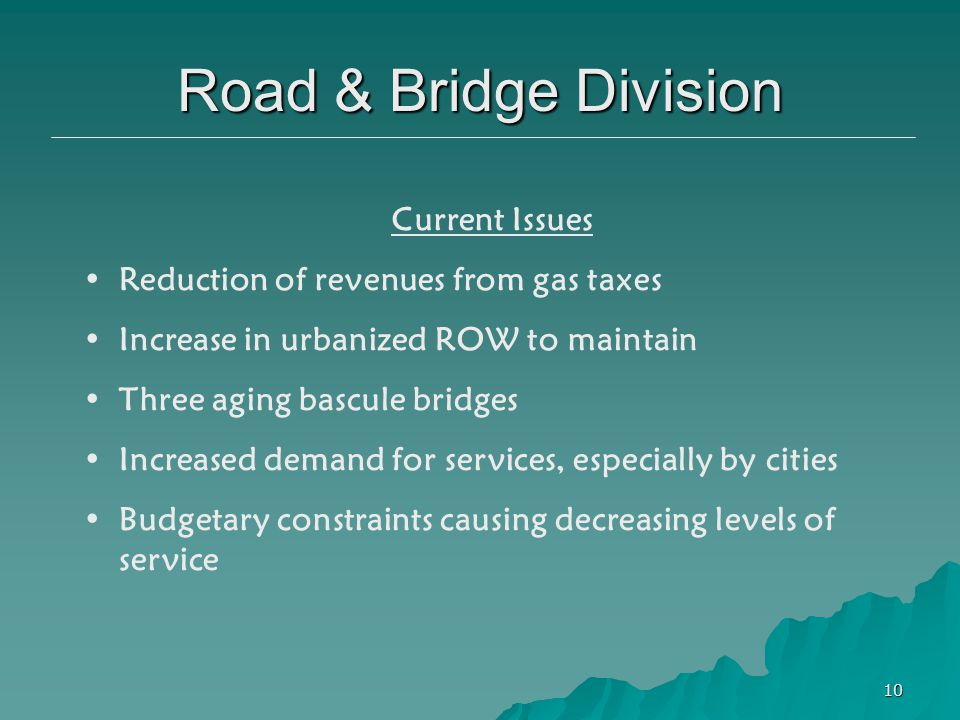10 Current Issues Reduction of revenues from gas taxes Increase in urbanized ROW to maintain Three aging bascule bridges Increased demand for services