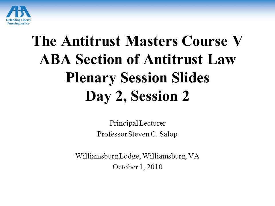 The Antitrust Masters Course V ABA Section of Antitrust Law Plenary Session Slides Day 2, Session 2 Principal Lecturer Professor Steven C.
