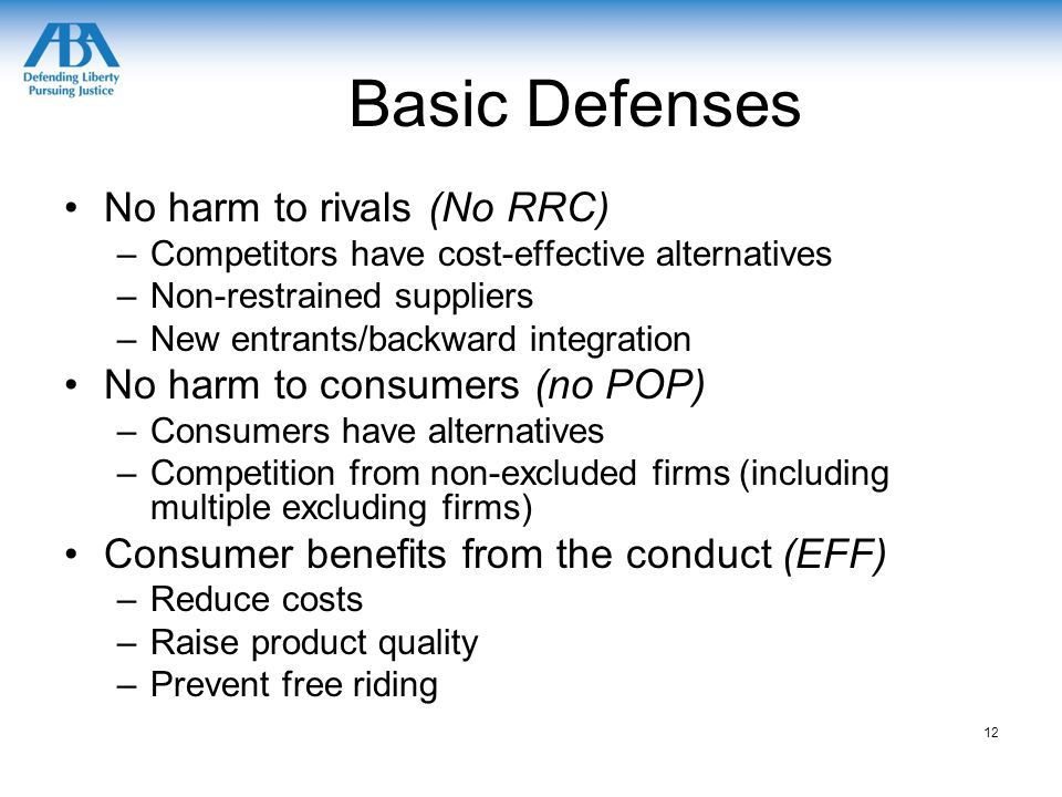 Basic Defenses No harm to rivals (No RRC) –Competitors have cost-effective alternatives –Non-restrained suppliers –New entrants/backward integration No harm to consumers (no POP) –Consumers have alternatives –Competition from non-excluded firms (including multiple excluding firms) Consumer benefits from the conduct (EFF) –Reduce costs –Raise product quality –Prevent free riding 12