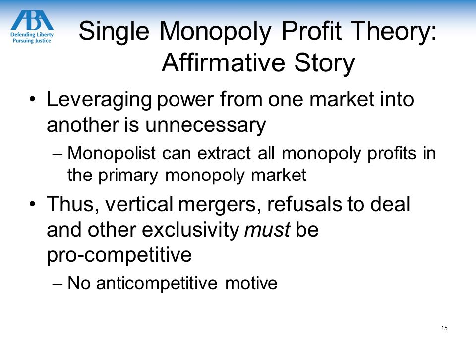 Single Monopoly Profit Theory: Affirmative Story Leveraging power from one market into another is unnecessary –Monopolist can extract all monopoly profits in the primary monopoly market Thus, vertical mergers, refusals to deal and other exclusivity must be pro-competitive –No anticompetitive motive 15