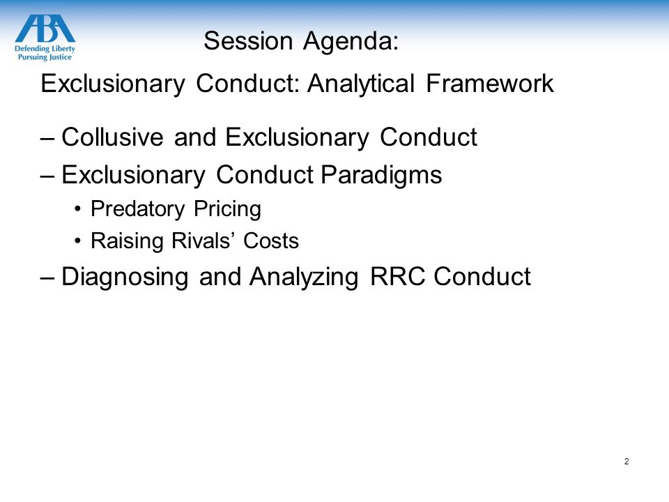 Session Agenda: Exclusionary Conduct: Analytical Framework –Collusive and Exclusionary Conduct –Exclusionary Conduct Paradigms Predatory Pricing Raising Rivals' Costs –Diagnosing and Analyzing RRC Conduct 2