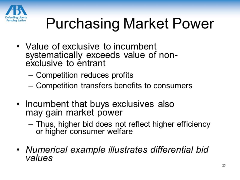 Purchasing Market Power Value of exclusive to incumbent systematically exceeds value of non- exclusive to entrant –Competition reduces profits –Competition transfers benefits to consumers Incumbent that buys exclusives also may gain market power –Thus, higher bid does not reflect higher efficiency or higher consumer welfare Numerical example illustrates differential bid values 23