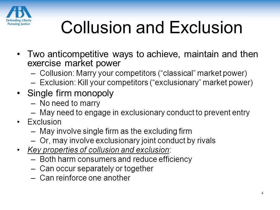 Collusion and Exclusion Two anticompetitive ways to achieve, maintain and then exercise market power –Collusion: Marry your competitors ( classical market power) –Exclusion: Kill your competitors ( exclusionary market power) Single firm monopoly –No need to marry –May need to engage in exclusionary conduct to prevent entry Exclusion –May involve single firm as the excluding firm –Or, may involve exclusionary joint conduct by rivals Key properties of collusion and exclusion: –Both harm consumers and reduce efficiency –Can occur separately or together –Can reinforce one another 4